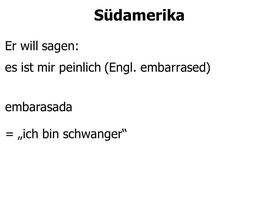 """Südamerika Er will sagen: es ist mir peinlich (Engl. embarrased) embarasada = """"ich bin schwanger"""