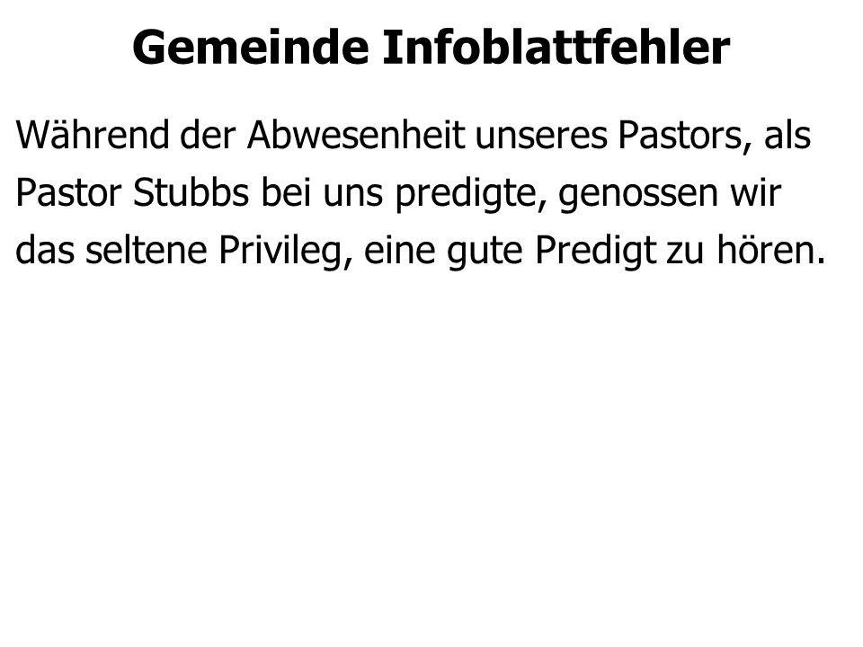 Gemeinde Infoblattfehler Während der Abwesenheit unseres Pastors, als Pastor Stubbs bei uns predigte, genossen wir das seltene Privileg, eine gute Predigt zu hören.