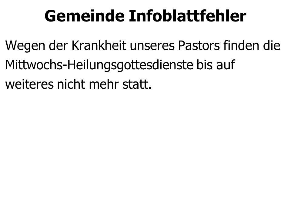 Gemeinde Infoblattfehler Wegen der Krankheit unseres Pastors finden die Mittwochs-Heilungsgottesdienste bis auf weiteres nicht mehr statt.