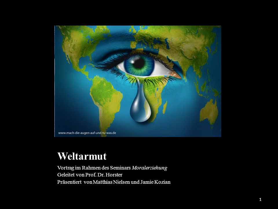 Weltarmut Vortrag im Rahmen des Seminars Moralerziehung Geleitet von Prof. Dr. Horster Präsentiert von Matthias Nielsen und Jamie Kozian 1