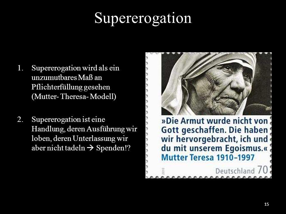 Supererogation 1.Supererogation wird als ein unzumutbares Maß an Pflichterfüllung gesehen (Mutter- Theresa- Modell) 2.Supererogation ist eine Handlung, deren Ausführung wir loben, deren Unterlassung wir aber nicht tadeln  Spenden!.