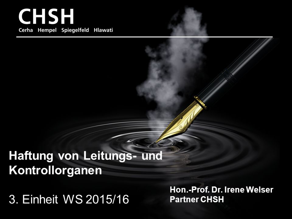 Hon.-Prof. Dr. Irene Welser 1 Haftung von Leitungs- und Kontrollorganen 3. Einheit WS 2015/16 Hon.-Prof. Dr. Irene Welser Partner CHSH