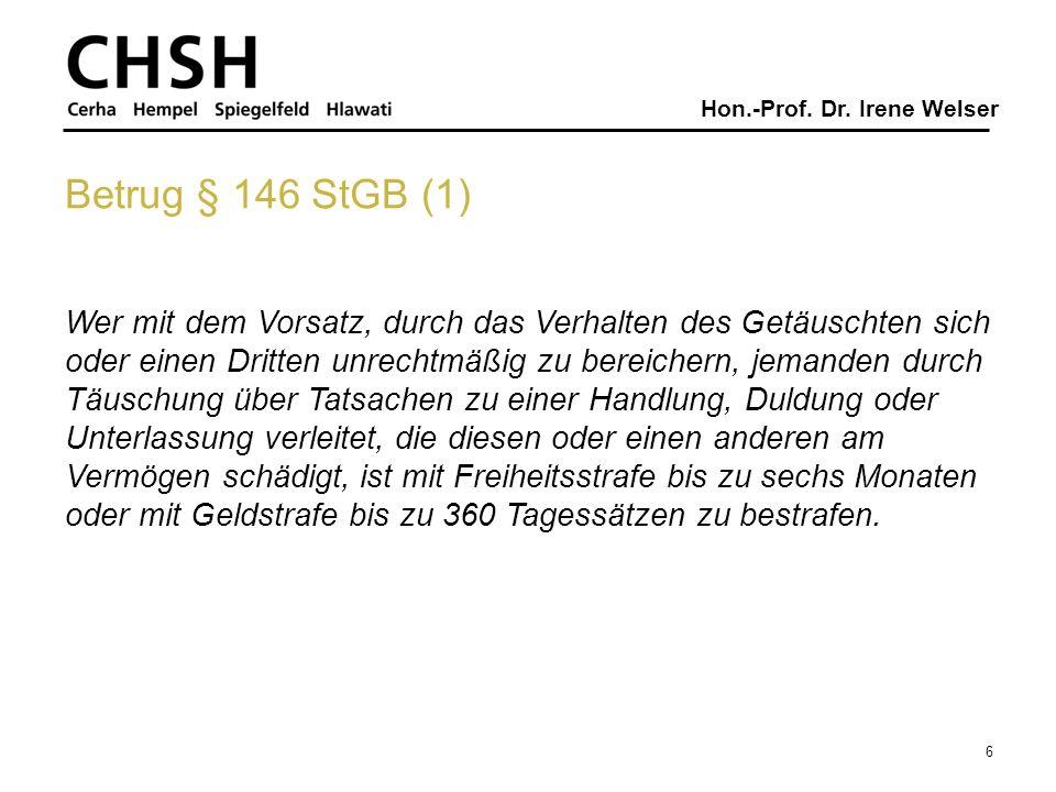 Hon.-Prof. Dr. Irene Welser 6 Betrug § 146 StGB (1) Wer mit dem Vorsatz, durch das Verhalten des Getäuschten sich oder einen Dritten unrechtmäßig zu b