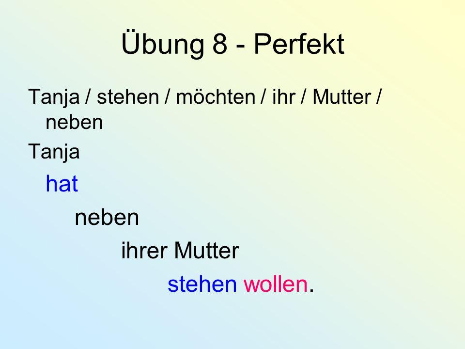 Übung 8 - Perfekt Tanja / stehen / möchten / ihr / Mutter / neben Tanja hat neben ihrer Mutter stehen wollen.