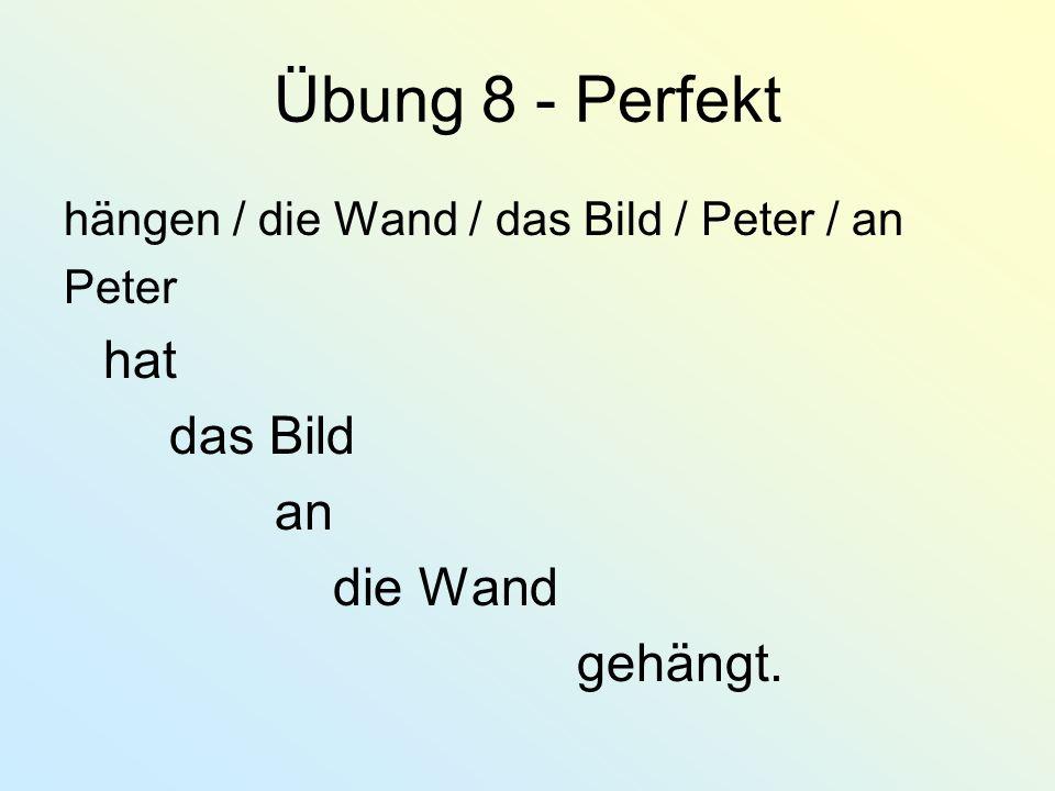 Übung 8 - Perfekt hängen / die Wand / das Bild / Peter / an Peter hat das Bild an die Wand gehängt.