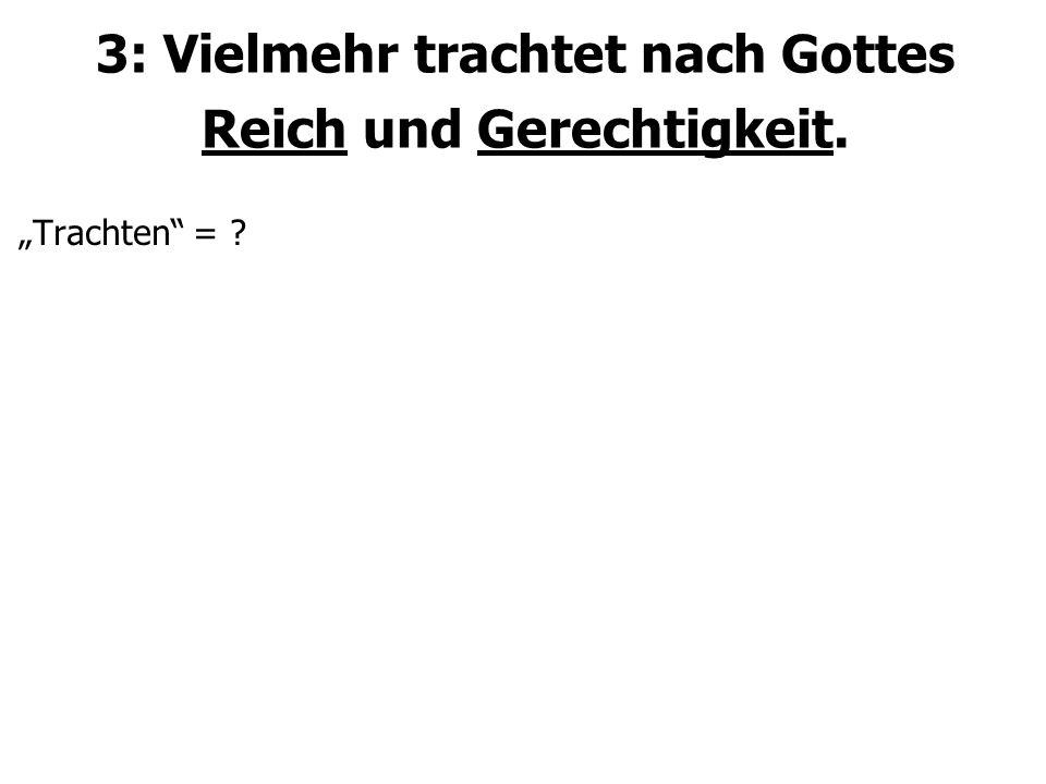 """3: Vielmehr trachtet nach Gottes Reich und Gerechtigkeit. """"Trachten = ?"""