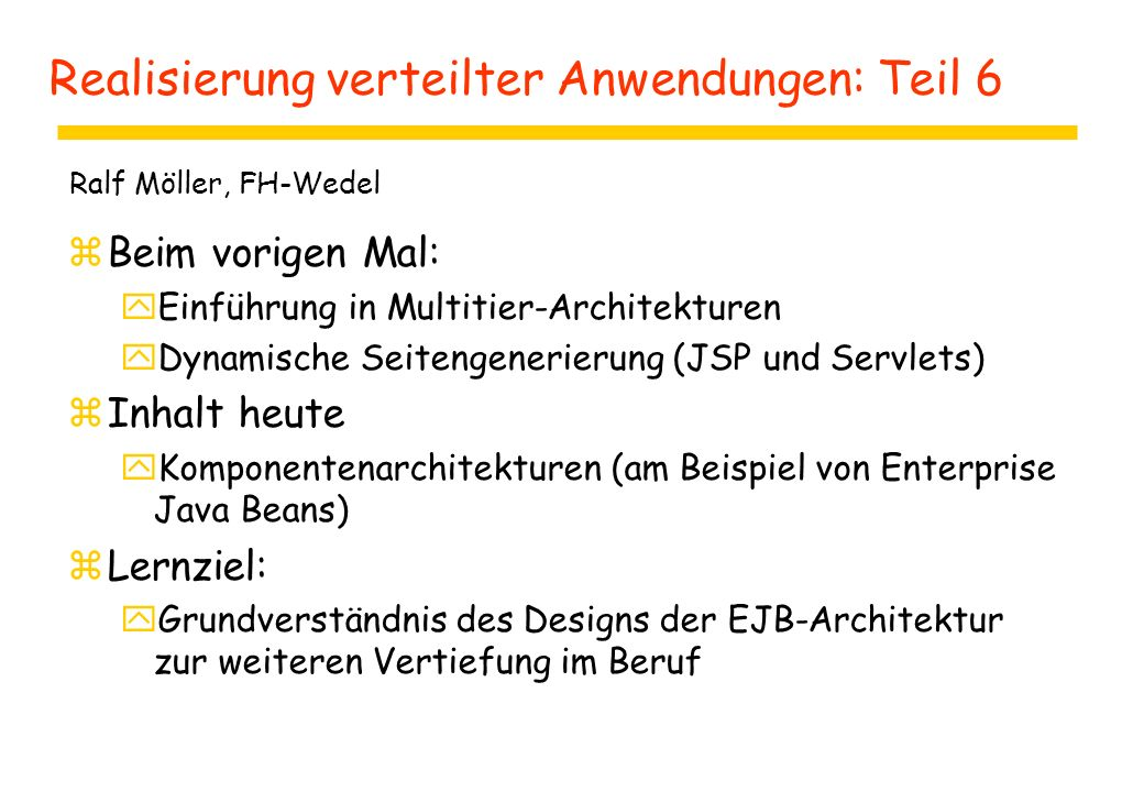 Realisierung verteilter Anwendungen: Teil 6 zBeim vorigen Mal: yEinführung in Multitier-Architekturen yDynamische Seitengenerierung (JSP und Servlets) zInhalt heute yKomponentenarchitekturen (am Beispiel von Enterprise Java Beans) zLernziel: yGrundverständnis des Designs der EJB-Architektur zur weiteren Vertiefung im Beruf Ralf Möller, FH-Wedel