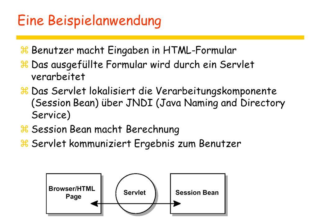 Eine Beispielanwendung zBenutzer macht Eingaben in HTML-Formular zDas ausgefüllte Formular wird durch ein Servlet verarbeitet zDas Servlet lokalisiert die Verarbeitungskomponente (Session Bean) über JNDI (Java Naming and Directory Service) zSession Bean macht Berechnung zServlet kommuniziert Ergebnis zum Benutzer