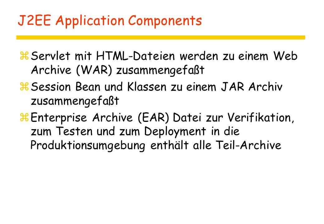 J2EE Application Components zServlet mit HTML-Dateien werden zu einem Web Archive (WAR) zusammengefaßt zSession Bean und Klassen zu einem JAR Archiv zusammengefaßt zEnterprise Archive (EAR) Datei zur Verifikation, zum Testen und zum Deployment in die Produktionsumgebung enthält alle Teil-Archive