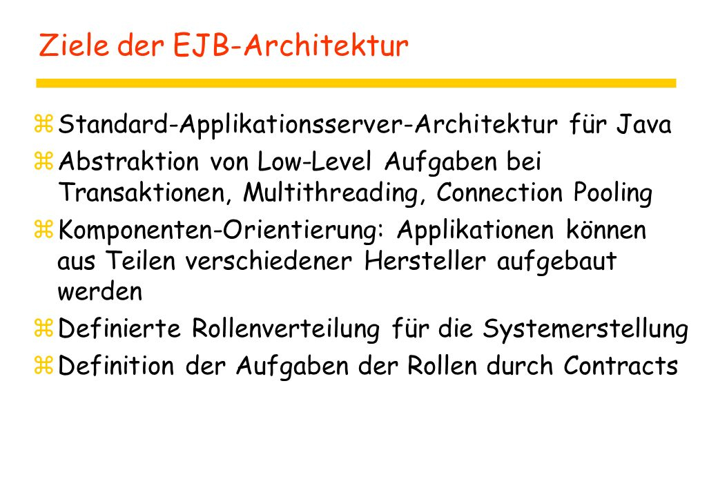 Ziele der EJB-Architektur zStandard-Applikationsserver-Architektur für Java zAbstraktion von Low-Level Aufgaben bei Transaktionen, Multithreading, Connection Pooling zKomponenten-Orientierung: Applikationen können aus Teilen verschiedener Hersteller aufgebaut werden zDefinierte Rollenverteilung für die Systemerstellung zDefinition der Aufgaben der Rollen durch Contracts