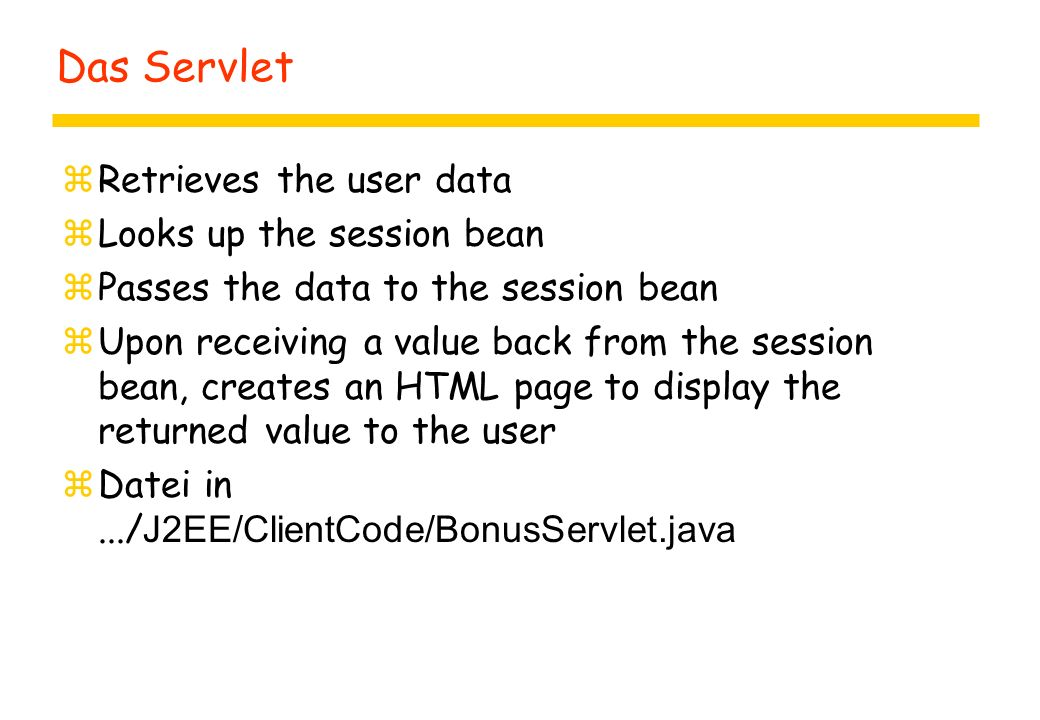 Das Servlet zRetrieves the user data zLooks up the session bean zPasses the data to the session bean zUpon receiving a value back from the session bean, creates an HTML page to display the returned value to the user  Datei in.../ J2EE/ClientCode/BonusServlet.java