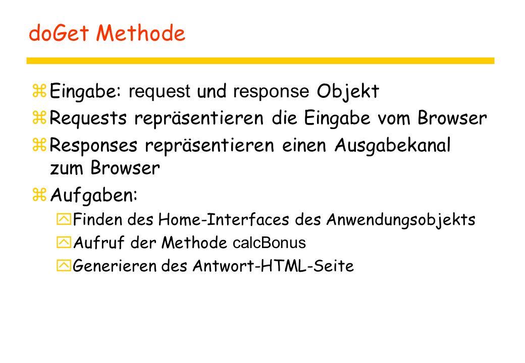doGet Methode  Eingabe: request und response Objekt zRequests repräsentieren die Eingabe vom Browser zResponses repräsentieren einen Ausgabekanal zum Browser zAufgaben: yFinden des Home-Interfaces des Anwendungsobjekts  Aufruf der Methode calcBonus yGenerieren des Antwort-HTML-Seite