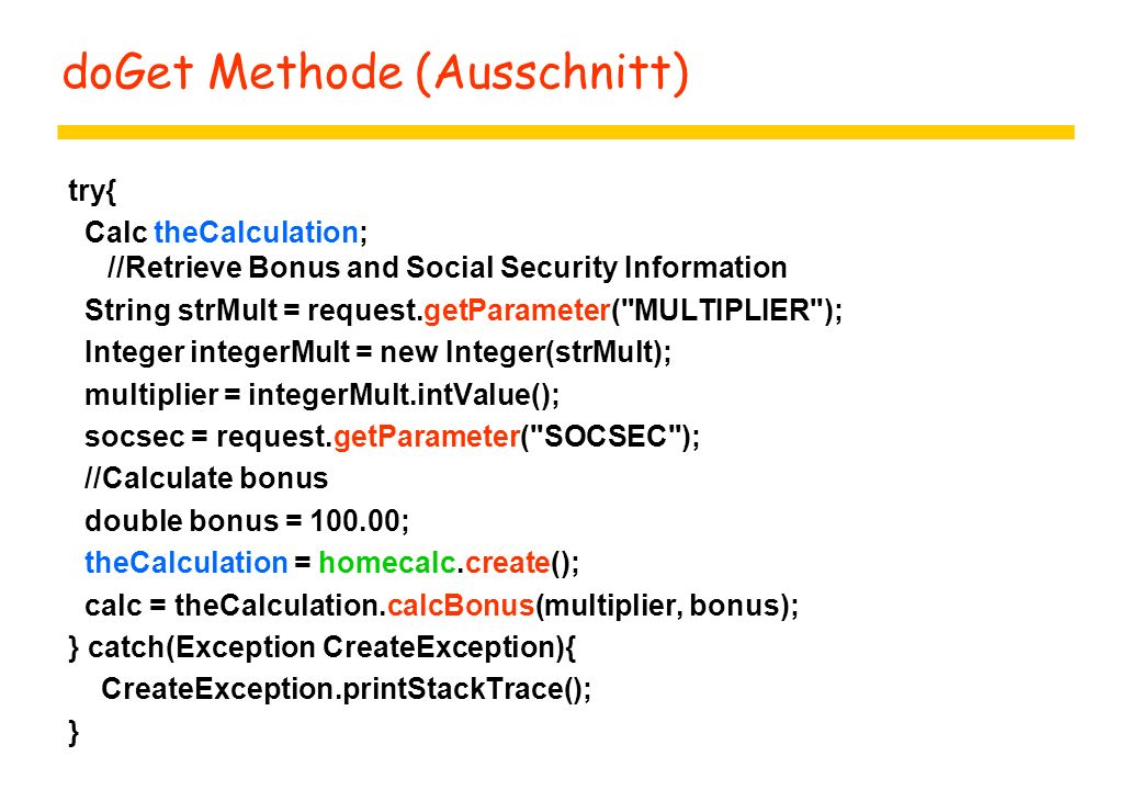 doGet Methode (Ausschnitt) try{ Calc theCalculation; //Retrieve Bonus and Social Security Information String strMult = request.getParameter( MULTIPLIER ); Integer integerMult = new Integer(strMult); multiplier = integerMult.intValue(); socsec = request.getParameter( SOCSEC ); //Calculate bonus double bonus = 100.00; theCalculation = homecalc.create(); calc = theCalculation.calcBonus(multiplier, bonus); } catch(Exception CreateException){ CreateException.printStackTrace(); }