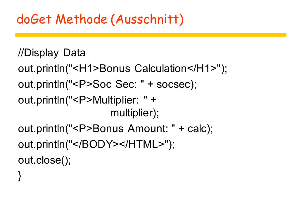 doGet Methode (Ausschnitt) //Display Data out.println( Bonus Calculation ); out.println( Soc Sec: + socsec); out.println( Multiplier: + multiplier); out.println( Bonus Amount: + calc); out.println( ); out.close(); }
