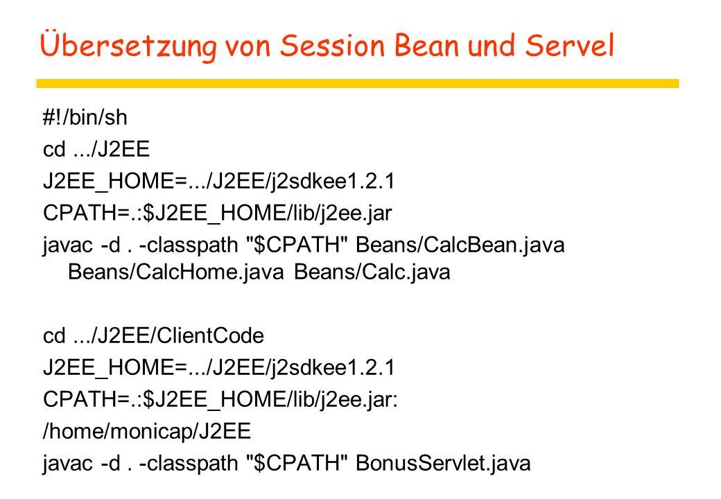 Übersetzung von Session Bean und Servel #!/bin/sh cd.../J2EE J2EE_HOME=.../J2EE/j2sdkee1.2.1 CPATH=.:$J2EE_HOME/lib/j2ee.jar javac -d. -classpath