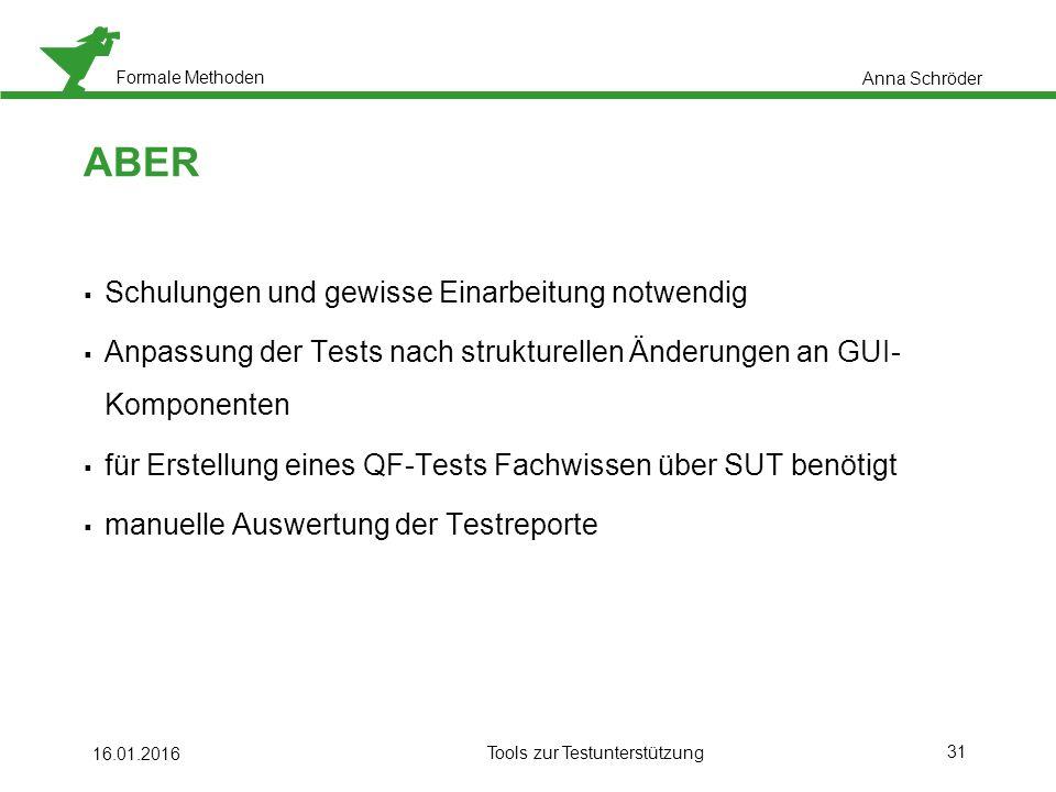 Formale Methoden 31 ABER  Schulungen und gewisse Einarbeitung notwendig  Anpassung der Tests nach strukturellen Änderungen an GUI- Komponenten  für Erstellung eines QF-Tests Fachwissen über SUT benötigt  manuelle Auswertung der Testreporte 16.01.2016 Tools zur Testunterstützung Anna Schröder