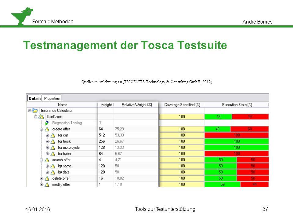 Formale Methoden 37 16.01.2016 Tools zur Testunterstützung Testmanagement der Tosca Testsuite André Borries Quelle: in Anlehnung an (TRICENTIS Technology & Consulting GmbH, 2012)