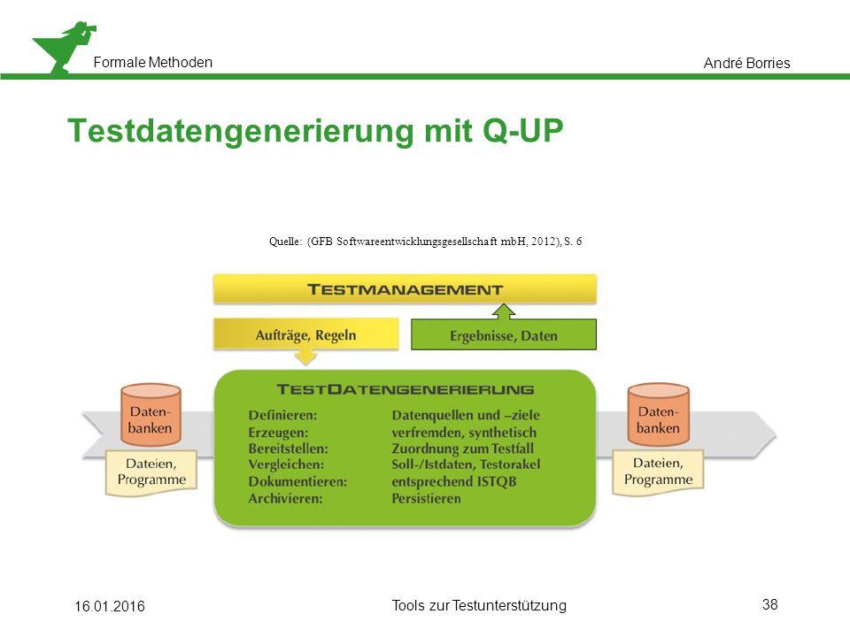 Formale Methoden 38 16.01.2016 Tools zur Testunterstützung Testdatengenerierung mit Q-UP André Borries Quelle: (GFB Softwareentwicklungsgesellschaft mbH, 2012), S.