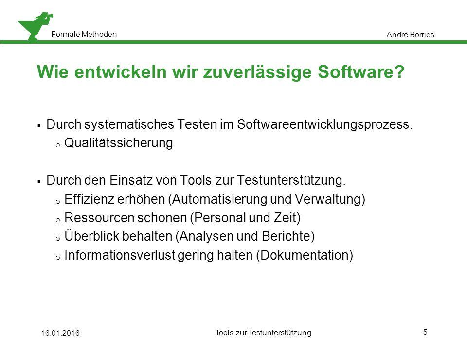 Formale Methoden 5 16.01.2016 Tools zur Testunterstützung Wie entwickeln wir zuverlässige Software.