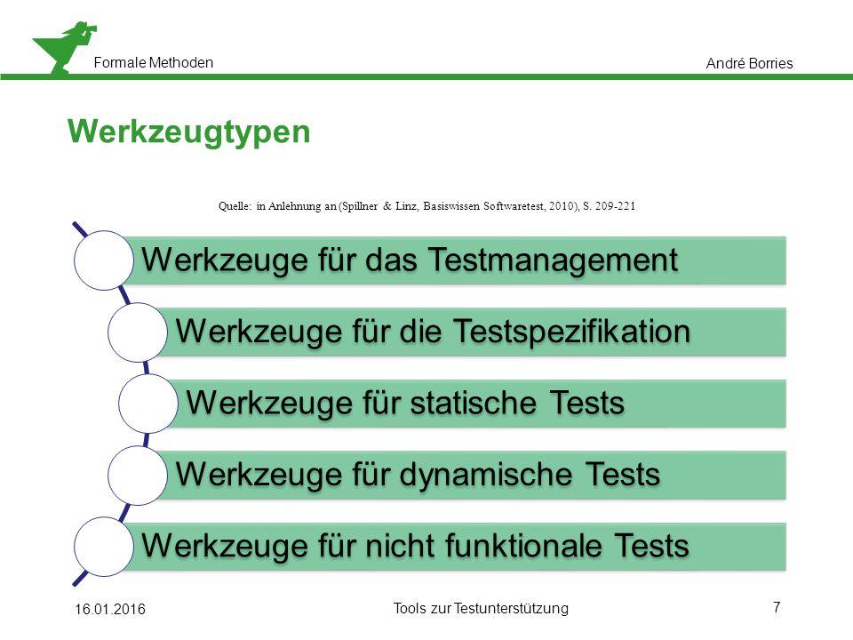 Formale Methoden 7 16.01.2016 Tools zur Testunterstützung Werkzeugtypen André Borries Werkzeuge für das Testmanagement Werkzeuge für die Testspezifikation Werkzeuge für statische Tests Werkzeuge für dynamische Tests Werkzeuge für nicht funktionale Tests Quelle: in Anlehnung an (Spillner & Linz, Basiswissen Softwaretest, 2010), S.