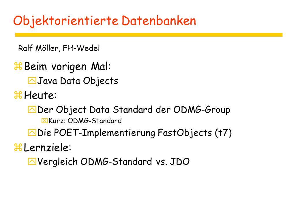 Objektorientierte Datenbanken zBeim vorigen Mal: yJava Data Objects zHeute: yDer Object Data Standard der ODMG-Group xKurz: ODMG-Standard yDie POET-Implementierung FastObjects (t7) zLernziele: yVergleich ODMG-Standard vs.