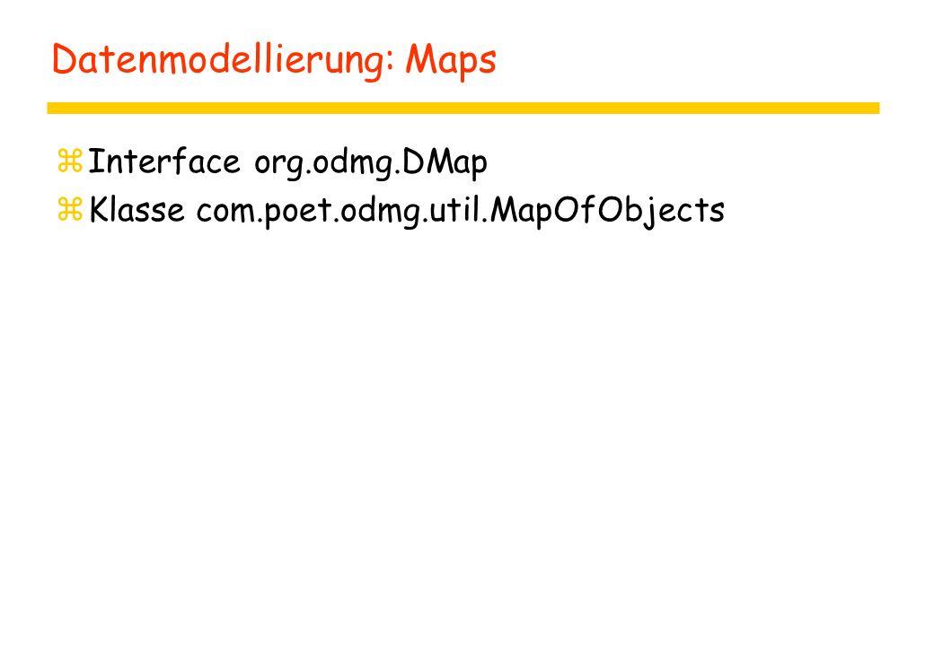 Datenmodellierung: Maps zInterface org.odmg.DMap zKlasse com.poet.odmg.util.MapOfObjects
