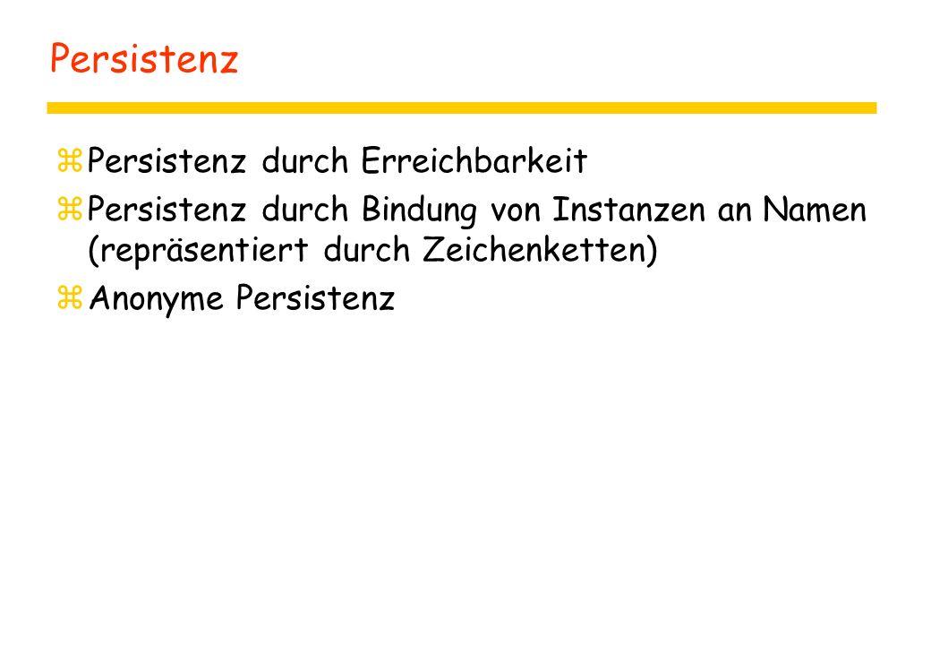 Persistenz zPersistenz durch Erreichbarkeit zPersistenz durch Bindung von Instanzen an Namen (repräsentiert durch Zeichenketten) zAnonyme Persistenz