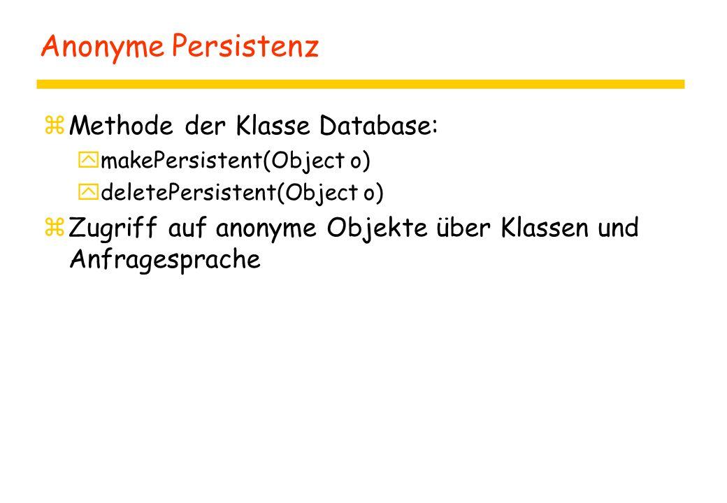 Anonyme Persistenz zMethode der Klasse Database: ymakePersistent(Object o) ydeletePersistent(Object o) zZugriff auf anonyme Objekte über Klassen und Anfragesprache