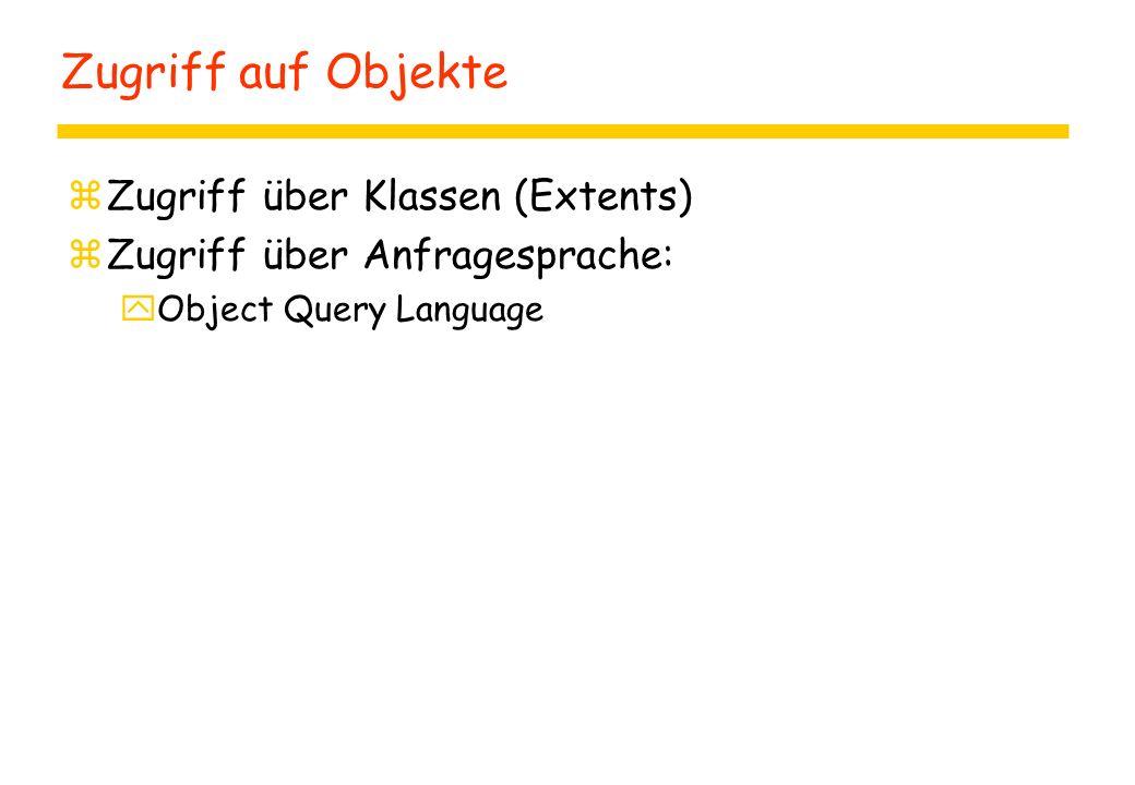 Zugriff auf Objekte zZugriff über Klassen (Extents) zZugriff über Anfragesprache: yObject Query Language
