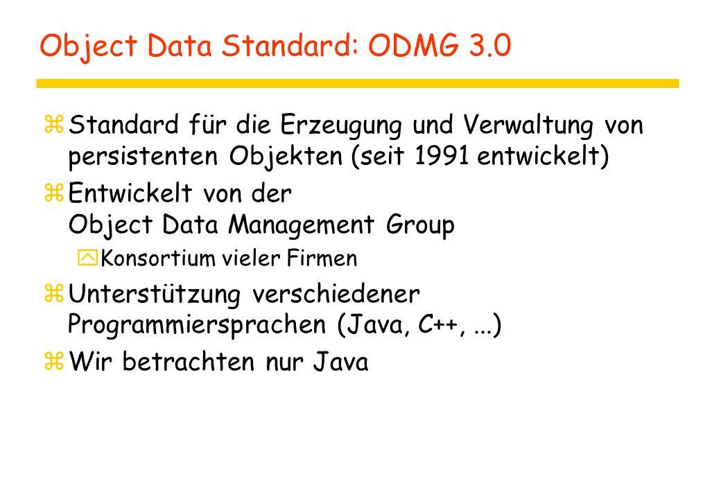 Object Data Standard: ODMG 3.0 zStandard für die Erzeugung und Verwaltung von persistenten Objekten (seit 1991 entwickelt) zEntwickelt von der Object Data Management Group yKonsortium vieler Firmen zUnterstützung verschiedener Programmiersprachen (Java, C++,...) zWir betrachten nur Java