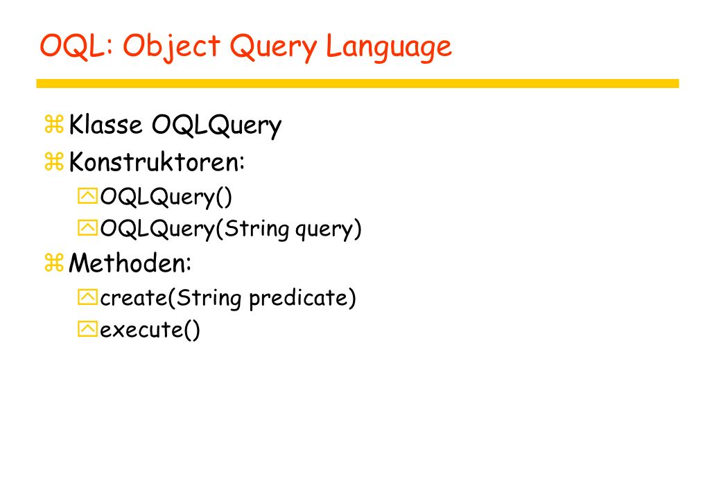 OQL: Object Query Language zKlasse OQLQuery zKonstruktoren: yOQLQuery() yOQLQuery(String query) zMethoden: ycreate(String predicate) yexecute()