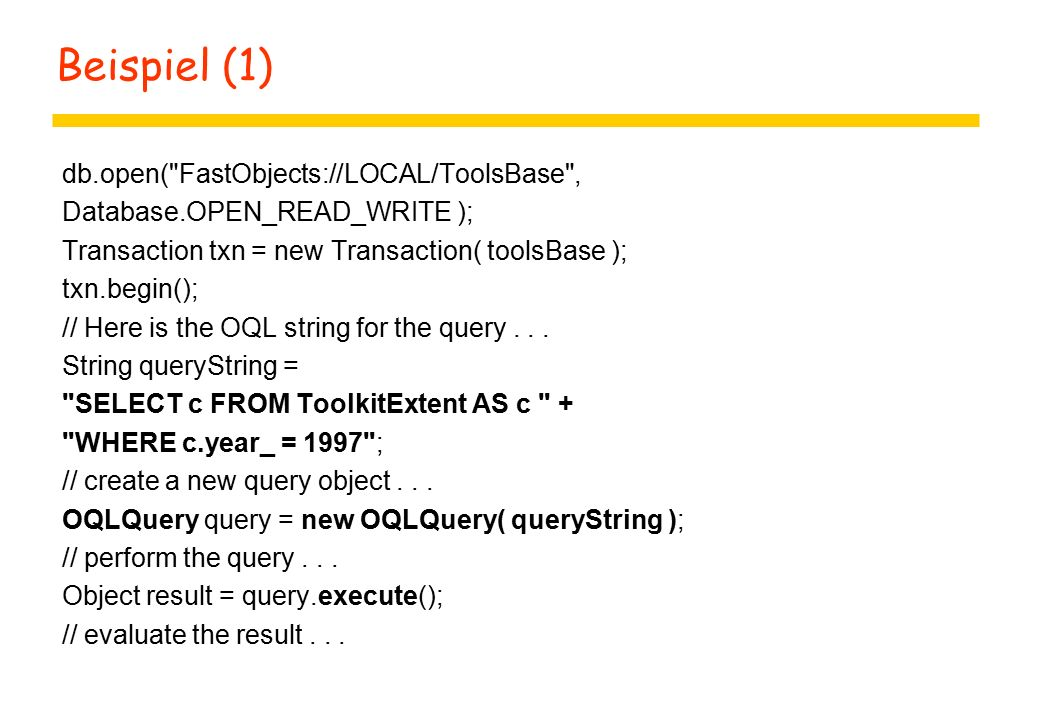 Beispiel (1) db.open( FastObjects://LOCAL/ToolsBase , Database.OPEN_READ_WRITE ); Transaction txn = new Transaction( toolsBase ); txn.begin(); // Here is the OQL string for the query...