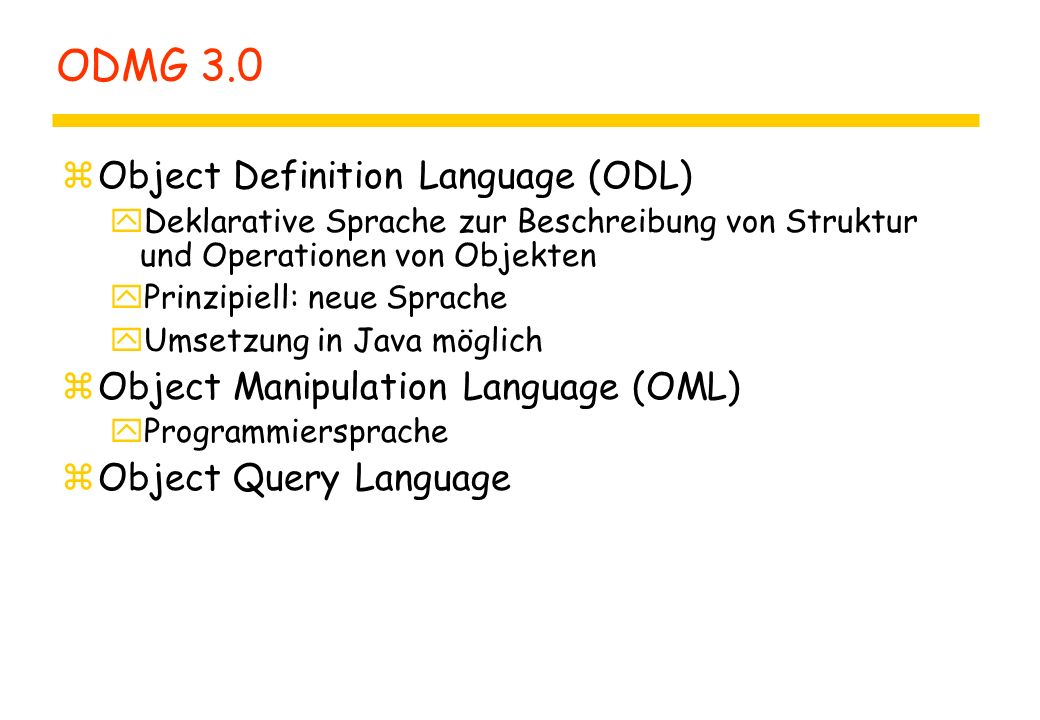 ODMG 3.0 zObject Definition Language (ODL) yDeklarative Sprache zur Beschreibung von Struktur und Operationen von Objekten yPrinzipiell: neue Sprache yUmsetzung in Java möglich zObject Manipulation Language (OML) yProgrammiersprache zObject Query Language
