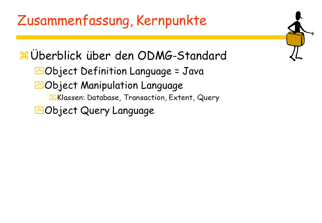 Zusammenfassung, Kernpunkte zÜberblick über den ODMG-Standard yObject Definition Language = Java yObject Manipulation Language xKlassen: Database, Transaction, Extent, Query yObject Query Language
