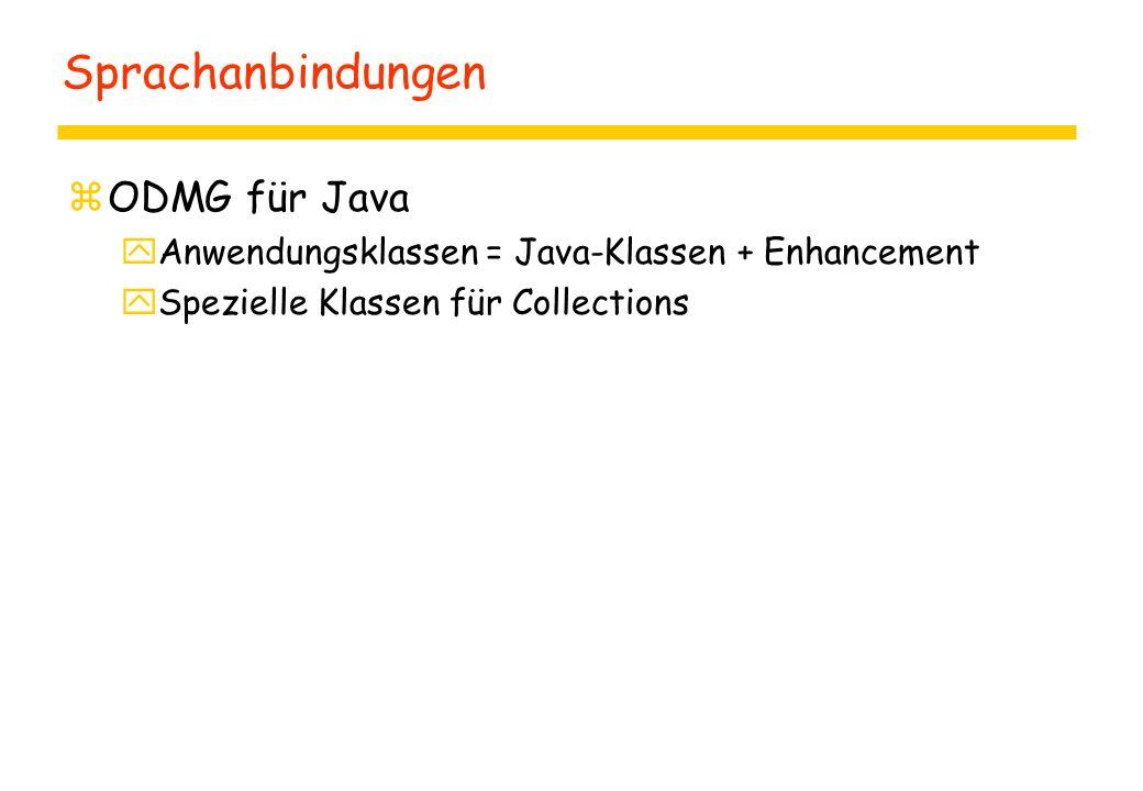 Sprachanbindungen zODMG für Java yAnwendungsklassen = Java-Klassen + Enhancement ySpezielle Klassen für Collections