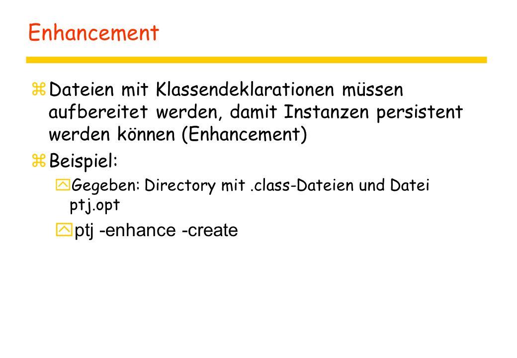 Enhancement zDateien mit Klassendeklarationen müssen aufbereitet werden, damit Instanzen persistent werden können (Enhancement) zBeispiel:  Gegeben: Directory mit.class-Dateien und Datei ptj.opt  ptj -enhance -create