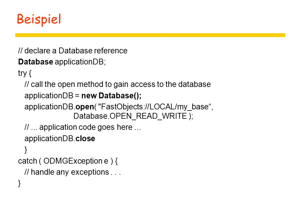 Beispiel // declare a Database reference Database applicationDB; try { // call the open method to gain access to the database applicationDB = new Database(); applicationDB.open( FastObjects://LOCAL/my_base , Database.OPEN_READ_WRITE ); //...