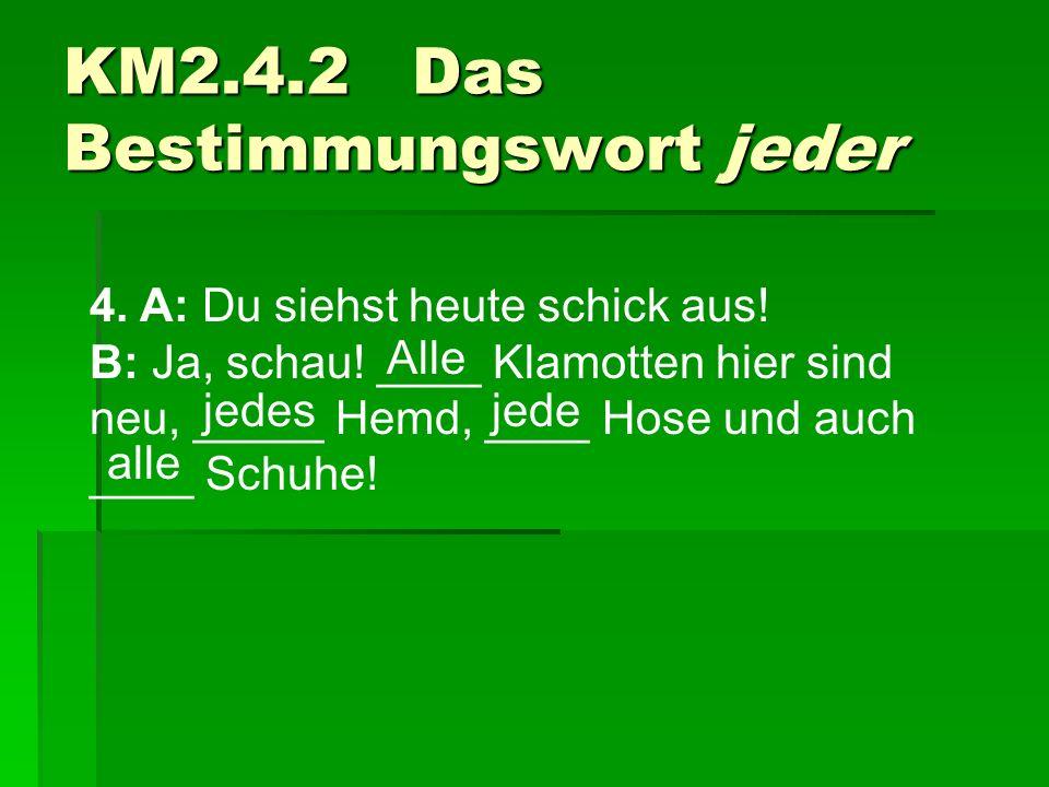 4. A: Du siehst heute schick aus! B: Ja, schau! ____ Klamotten hier sind neu, _____ Hemd, ____ Hose und auch ____ Schuhe! KM2.4.2 Das Bestimmungswort