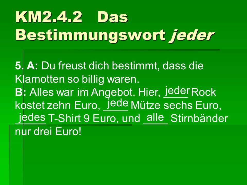 5. A: Du freust dich bestimmt, dass die Klamotten so billig waren. B: Alles war im Angebot. Hier, ____ Rock kostet zehn Euro, ____ Mütze sechs Euro, _