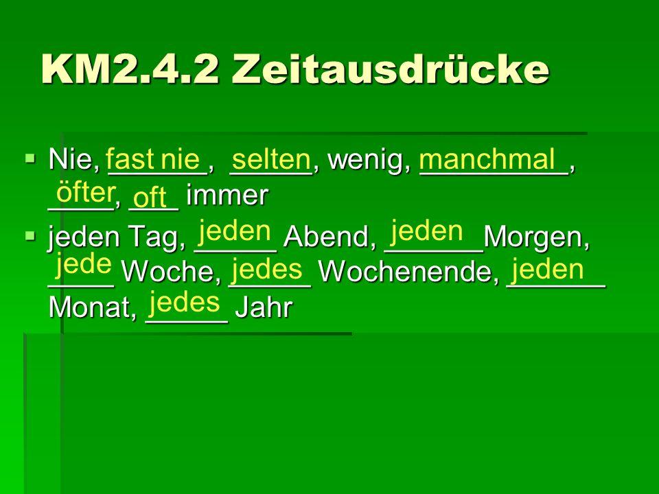 KM2.4.2 Zeitausdrücke  Nie, ______, _____, wenig, _________, ____, ___ immer  jeden Tag, _____ Abend, ______Morgen, ____ Woche, _____ Wochenende, __