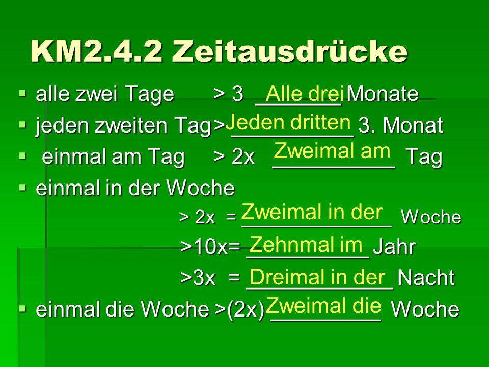 KM2.4.2 Zeitausdrücke  alle zwei Tage > 3 _______ Monate  jeden zweiten Tag> __________ 3. Monat  einmal am Tag > 2x __________ Tag  einmal in der