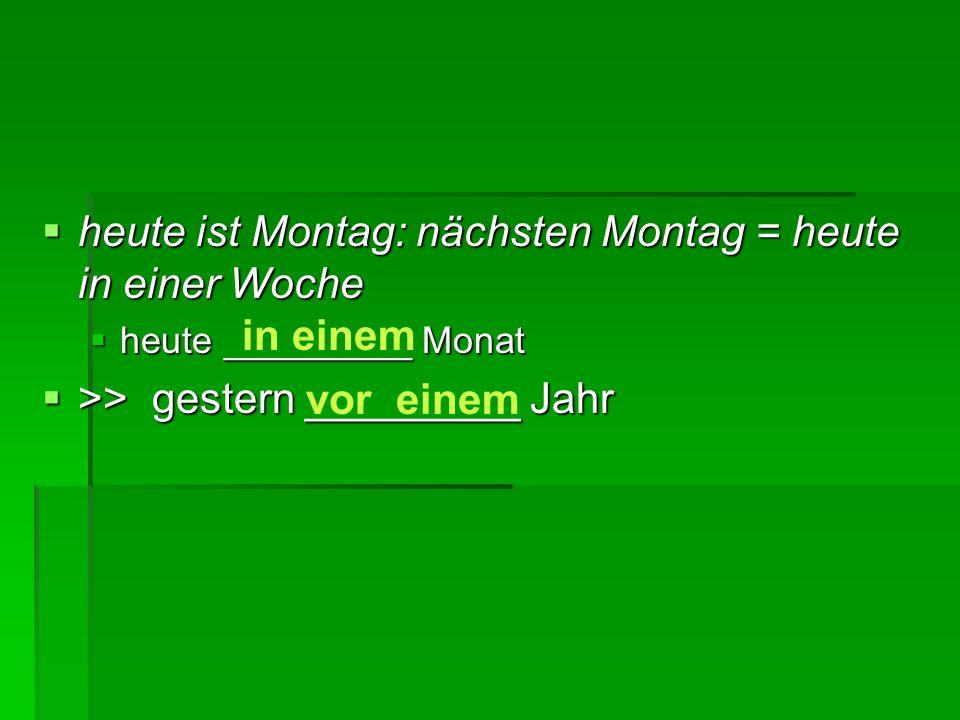  heute ist Montag: nächsten Montag = heute in einer Woche  heute _________ Monat  >> gestern _________ Jahr in einem vor einem