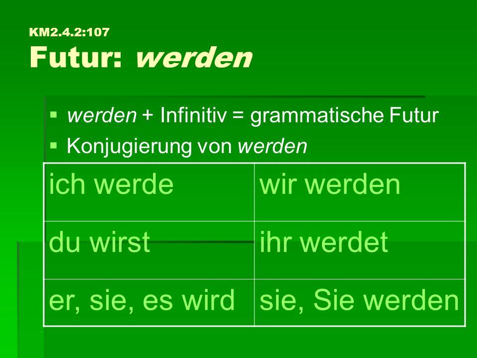 KM2.4.2:107 Futur: werden   werden + Infinitiv = grammatische Futur   Konjugierung von werden ich werdewir werden du wirstihr werdet er, sie, es wirdsie, Sie werden
