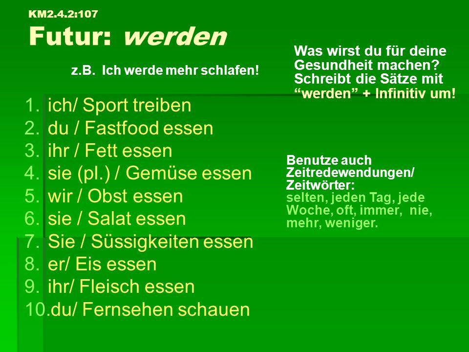 KM2.4.2:107 Futur: werden z.B. Ich werde mehr schlafen! 1. 1.ich/ Sport treiben 2. 2.du / Fastfood essen 3. 3.ihr / Fett essen 4. 4.sie (pl.) / Gemüse
