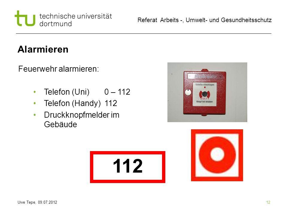 Uwe Tepe, 09.07.2012 Referat Arbeits -, Umwelt- und Gesundheitsschutz Alarmieren 12 Feuerwehr alarmieren: Telefon (Uni) 0 – 112 Telefon (Handy) 112 Dr