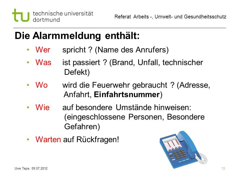 Uwe Tepe, 09.07.2012 Referat Arbeits -, Umwelt- und Gesundheitsschutz 13 Die Alarmmeldung enthält: Werspricht ? (Name des Anrufers) Wasist passiert ?