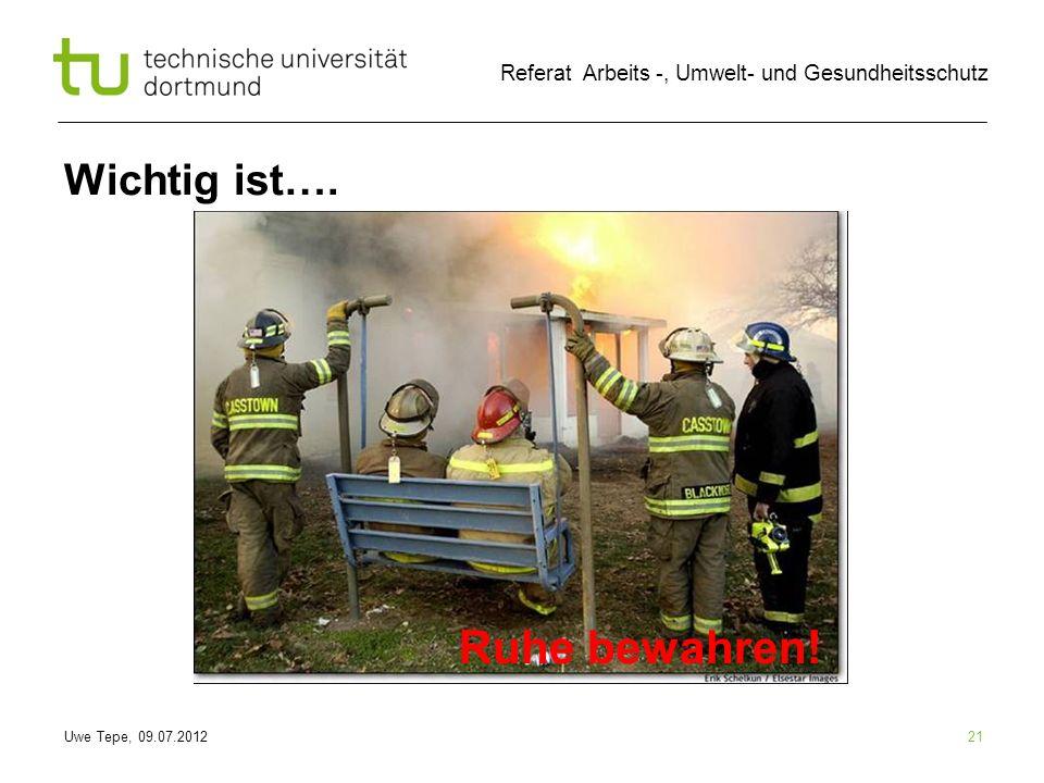 Uwe Tepe, 09.07.2012 Referat Arbeits -, Umwelt- und Gesundheitsschutz 21 Wichtig ist…. Ruhe bewahren!