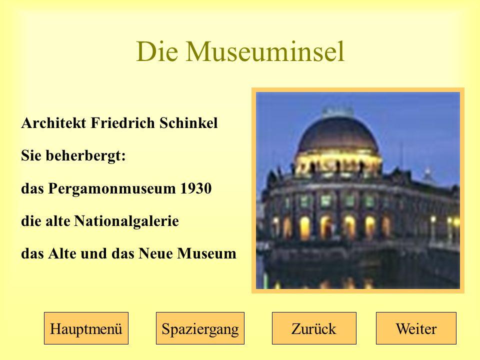 Die Museuminsel Architekt Friedrich Schinkel Sie beherbergt: das Pergamonmuseum 1930 die alte Nationalgalerie das Alte und das Neue Museum HauptmenüSpaziergangZurückWeiter