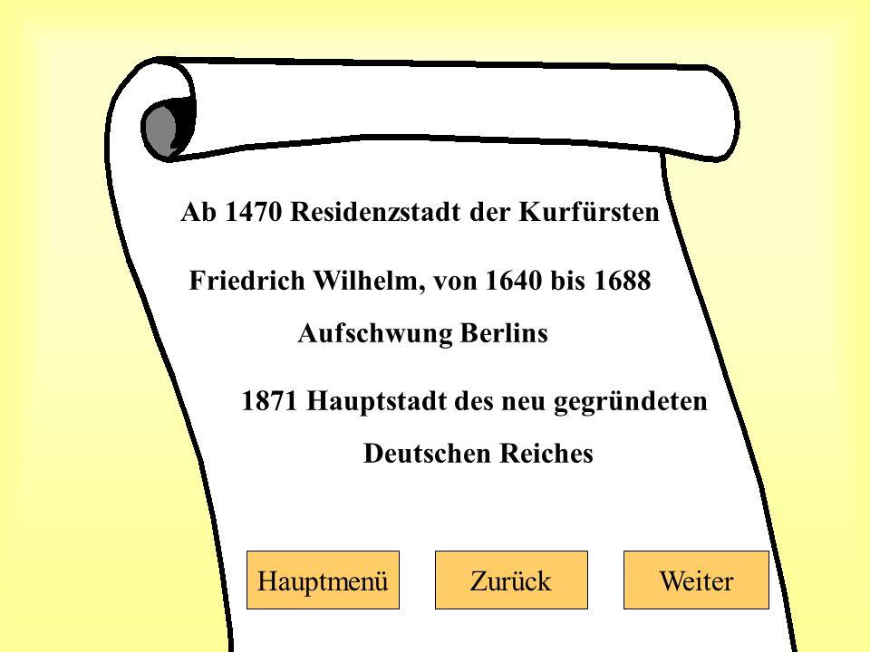 Ab 1470 Residenzstadt der Kurfürsten Friedrich Wilhelm, von 1640 bis 1688 Aufschwung Berlins 1871 Hauptstadt des neu gegründeten Deutschen Reiches HauptmenüWeiterZurück