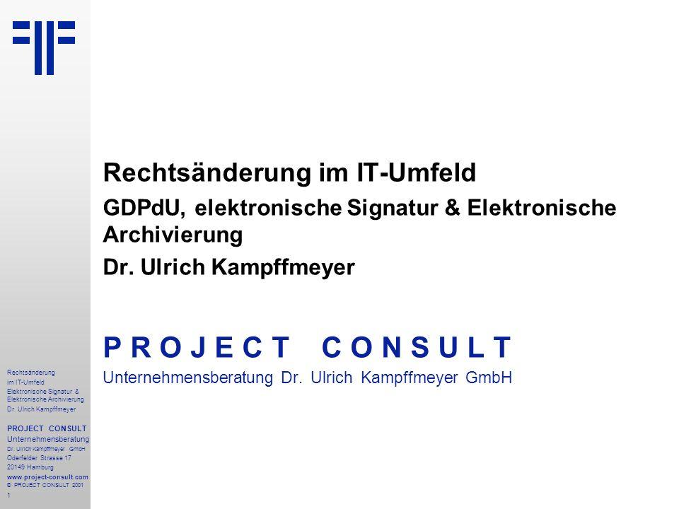 1 Rechtsänderung im IT-Umfeld Elektronische Signatur & Elektronische Archivierung Dr. Ulrich Kampffmeyer PROJECT CONSULT Unternehmensberatung Dr. Ulri